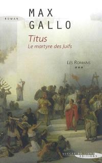 Les Romains. Volume 3, Titus : le martyre des juifs