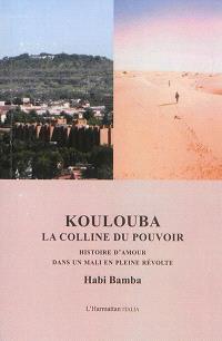 Koulouba, la colline du pouvoir : histoire d'amour dans un Mali en pleine révolte