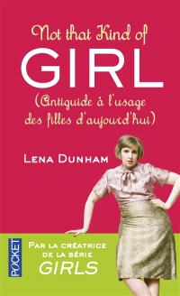 Not that kind of girl : antiguide à l'usage des filles d'aujourd'hui