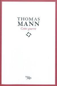 Cette guerre. Thomas Mann : de l'esthète à l'écrivain engagé