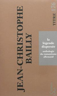 La légende dispersée : anthologie du romantisme allemand