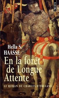 En la forêt de longue attente : le roman de Charles d'Orléans, 1394-1465