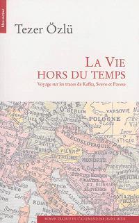 La vie hors du temps : voyage sur les traces de Kafka, Svevo et Pavese