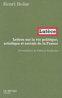 Lutèce : lettres sur la vie politique, artistique et sociale de la France