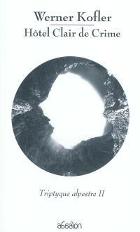 Triptyque alpestre. Volume 2, Hôtel Clair de Crime : trois proses