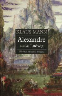 Alexandre : roman de l'utopie; Suivi de Ludwig : nouvelle sur la mort du roi Louis II de Bavière