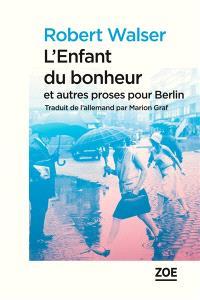 L'enfant du bonheur : et autres proses pour Berlin