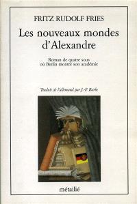Les Nouveaux mondes d'Alexandre : roman de quatre sous où Berlin montre son académie