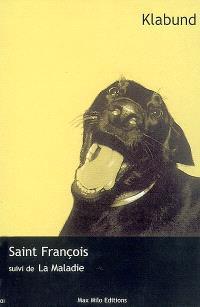 Saint François : un petit roman; Suivi de La maladie : un récit