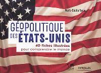 Géopolitique des Etats-Unis : 40 fiches illustrées pour comprendre le monde