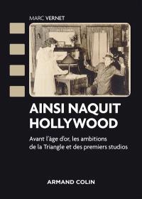 Ainsi naquit Hollywood : avant l'âge d'or, les ambitions de la Triangle et des premiers studios