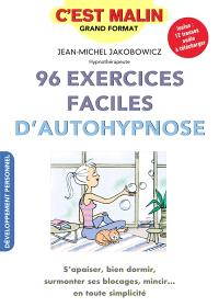 96 exercices faciles d'autohypnose : s'apaiser, bien dormir, surmonter ses blocages, mincir... en toute simplicité