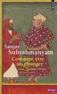 Comment être un étranger : Goa, Ispahan, Venise (XVIe-XVIIIe siècle)