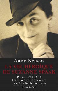La vie héroïque de Suzanne Spaak : Paris, 1940-1944 : l'audace d'une femme face à la barbarie nazie
