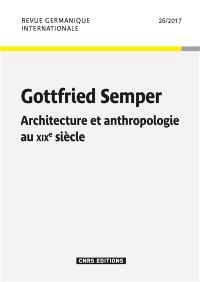 Revue germanique internationale. n° 26, Gottfried Semper : architecture et anthropologie au XIXe siècle