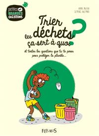 Trier les déchets, ça sert à quoi ? : et toutes les questions que tu te poses pour protéger la planète...