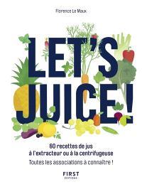 Let's juice ! : 60 recettes de jus à l'extracteur ou à la centrifugeuse : toutes les associations à connaître !