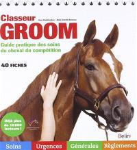 Classeur groom : guide pratique des soins du cheval de compétition : 40 fiches