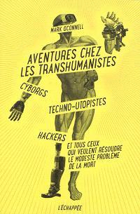 Aventures chez les transhumanistes : cyborgs, techno-utopistes, hackers et tous ceux qui veulent résoudre le modeste problème de la mort