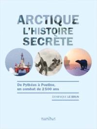 Arctique, l'histoire secrète : de Pythéas à Poutine, un combat de 2.500 ans
