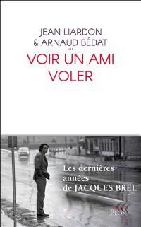 Voir un ami voler : les dernières années de Jacques Brel