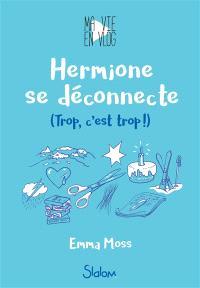 Ma vie en Vlog. Volume 3, Hermione se déconnecte : trop, c'est trop !