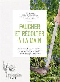 Faucher et récolter à la main : faire son foin, ses céréales et entretenir son jardin sans énergies fossiles