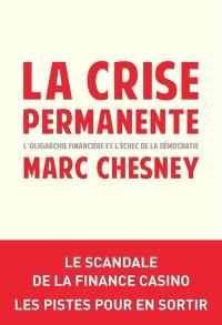 La crise permanente : l'oligarchie financière et l'échec de la démocratie : le scandale de la finance casino, les pistes pour en sortir