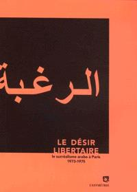 Le Désir libertaire : le surréalisme arabe à Paris : 1973-1975