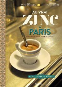 Au vrai zinc de Paris : bistrots d'antan et de toujours = Paris' authentic bistros