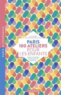 Paris : 100 ateliers pour les enfants : créer, imaginer, expérimenter, grandir...
