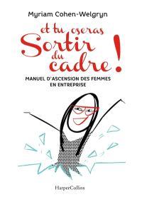 Et tu oseras sortir du cadre ! : manuel d'ascension des femmes en entreprise