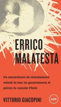 Errico Malatesta  : vie extraordinaire du révolutionnaire redouté de tous les gouvernements et polices du royaume d'Italie