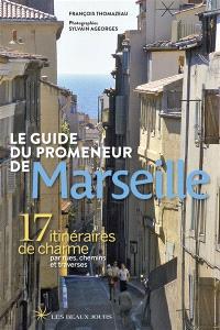 Le guide du promeneur de Marseille : 17 itinéraires de charme par rues, chemins et traverses
