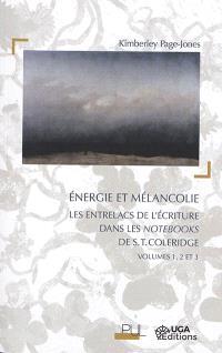 Energie et mélancolie : les entrelacs de l'écriture dans les Notebooks de S.T. Coleridge, volumes 1, 2 et 3