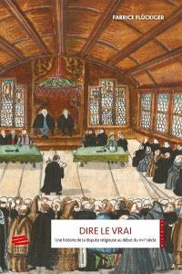 Dire le vrai : une histoire de la dispute religieuse au début du XVIe siècle : ancienne Confédération hélvétique, 1523-1536