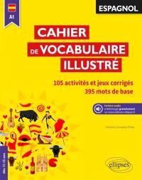 Cahier de vocabulaire illustré, espagnol A1 : 105 activités et jeux corrigés, 401 mots de base