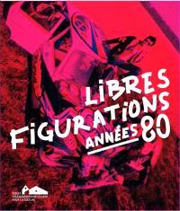 Libres figurations : années 80 : exposition, Landerneau, Fonds Hélène & Edouard Leclerc pour la culture, du 10 décembre 2017 au 2 avril 2018