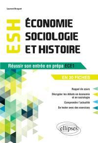 Economie, sociologie et histoire, ESH : réussir son entrée en prépa ECE1 et 2 en 30 fiches