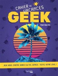Cahier de vacances geek pour adultes : jeux vidéo, cinéma, séries cultes, comics : testez votre level !