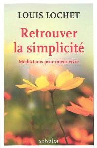 Retrouver la simplicité : méditations pour mieux vivre