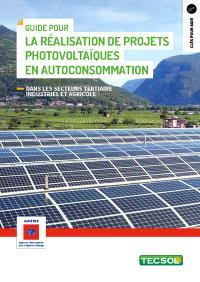 Guide pour la réalisation de projets photovoltaïques en autoconsommation : dans les secteurs tertiaire industriel et agricole