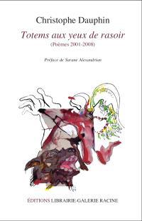 Totems aux yeux rasoir : poèmes, 2001-2008