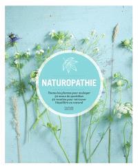 Naturopathie : toutes les plantes pour soulager 50 maux du quotidien, 50 recettes pour retrouver l'équilibre au naturel
