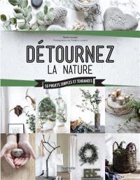 Détournez la nature : 50 projets simples et tendances
