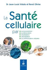 La santé cellulaire : par la micronutrition, la détoxication, l'hydratation, l'énergisation, la communication cellulaire