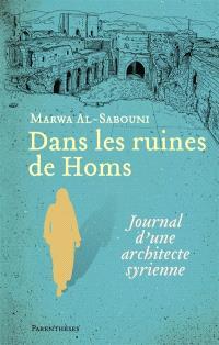 Dans les ruines de Homs : journal d'une architecte syrienne