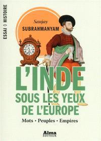 L'Inde sous les yeux de l'Europe : mots, peuples, empires, 1500-1800