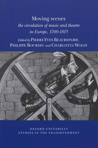 Moving scenes : the circulation of music and theatre in Europe, 1700-1815