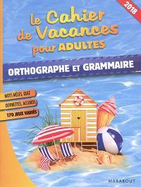 Le cahier de vacances pour adultes : orthographe et grammaire : 2018